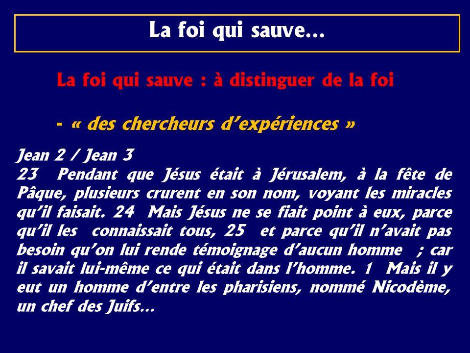 La foi qui sauve… La foi qui sauve : à distinguer de la foi - « des chercheurs dexpériences » Jean 2 / Jean 3 23 Pendant que Jésus était à Jérusalem,