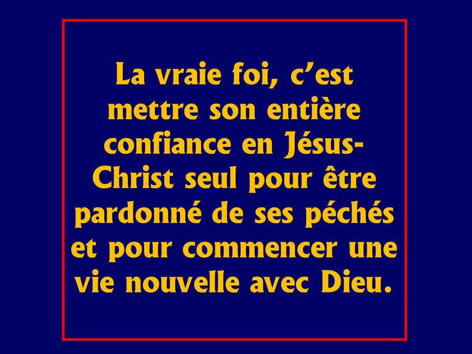 La vraie foi, cest mettre son entière confiance en Jésus- Christ seul pour être pardonné de ses péchés et pour commencer une vie nouvelle avec Dieu.