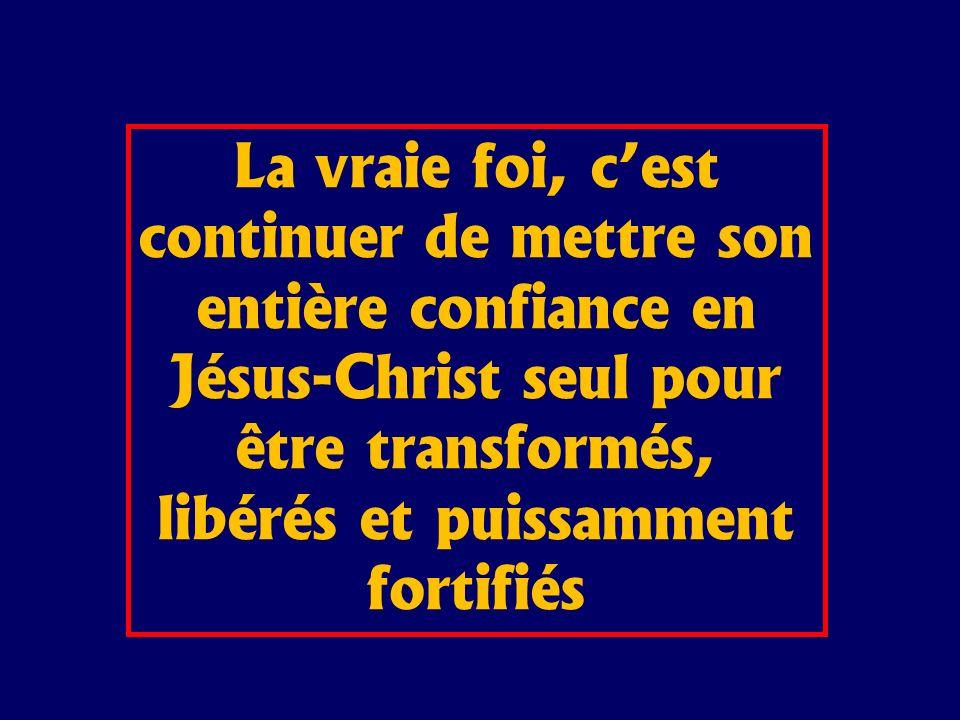 La vraie foi, cest continuer de mettre son entière confiance en Jésus-Christ seul pour être transformés, libérés et puissamment fortifiés