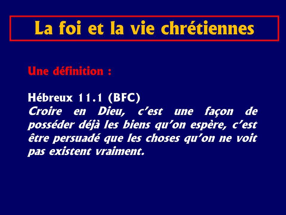 Une définition : Hébreux 11.1 (BFC) Croire en Dieu, cest une façon de posséder déjà les biens quon espère, cest être persuadé que les choses quon ne v