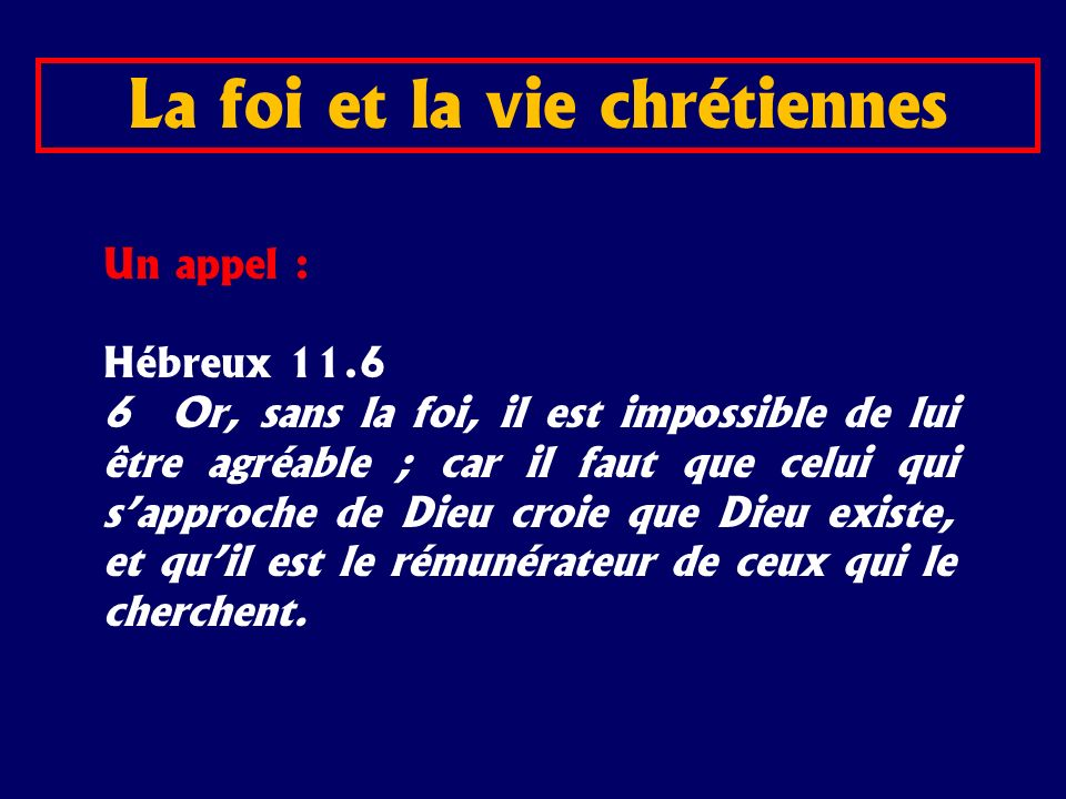 Un appel : Hébreux 11.6 6 Or, sans la foi, il est impossible de lui être agréable ; car il faut que celui qui sapproche de Dieu croie que Dieu existe,