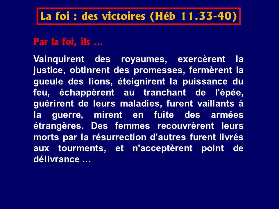 Par la foi, ils … Vainquirent des royaumes, exercèrent la justice, obtinrent des promesses, fermèrent la gueule des lions, éteignirent la puissance du