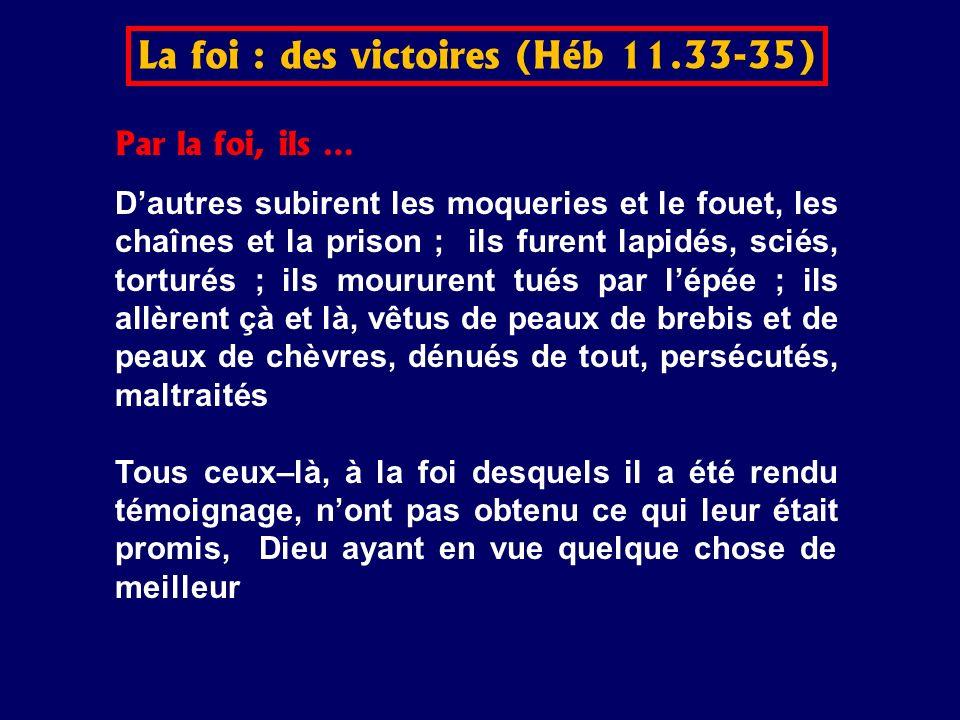 Par la foi, ils … Dautres subirent les moqueries et le fouet, les chaînes et la prison ; ils furent lapidés, sciés, torturés ; ils moururent tués par