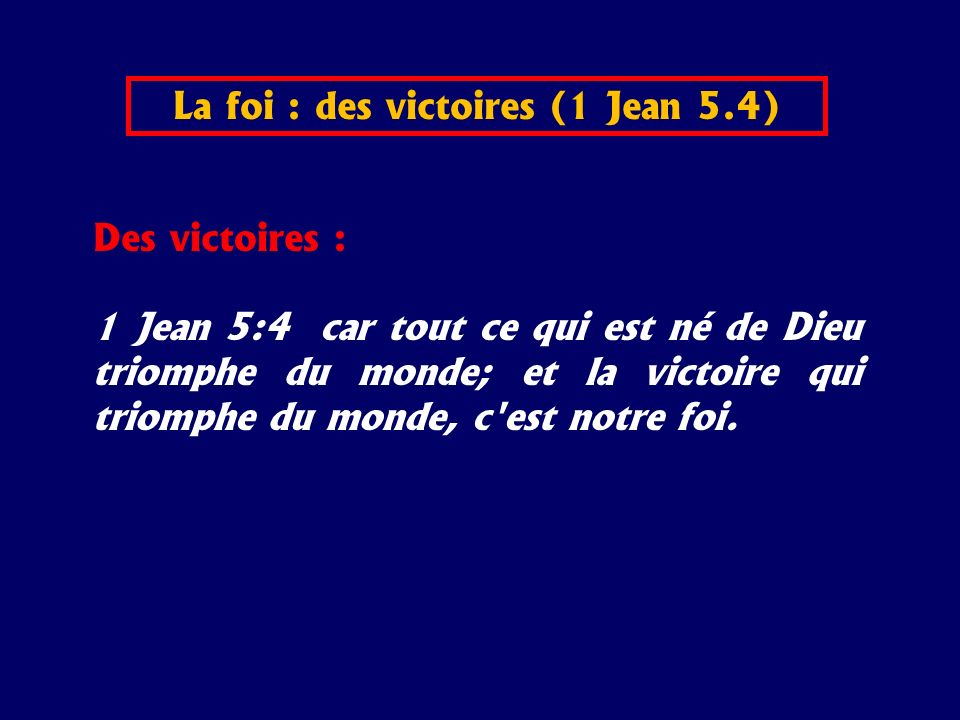 Des victoires : 1 Jean 5:4 car tout ce qui est né de Dieu triomphe du monde; et la victoire qui triomphe du monde, c'est notre foi. La foi : des victo