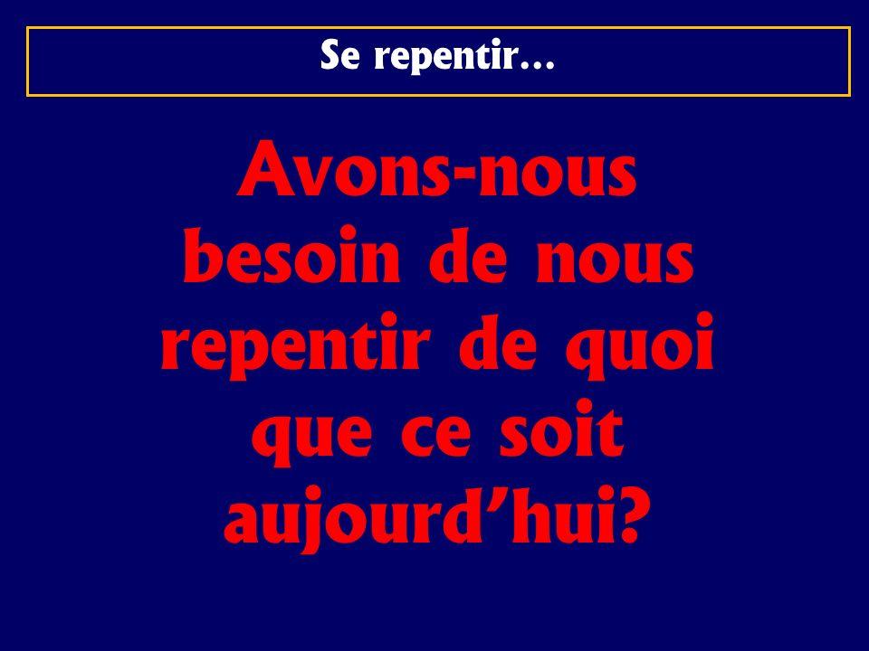 Se repentir… Avons-nous besoin de nous repentir de quoi que ce soit aujourdhui?