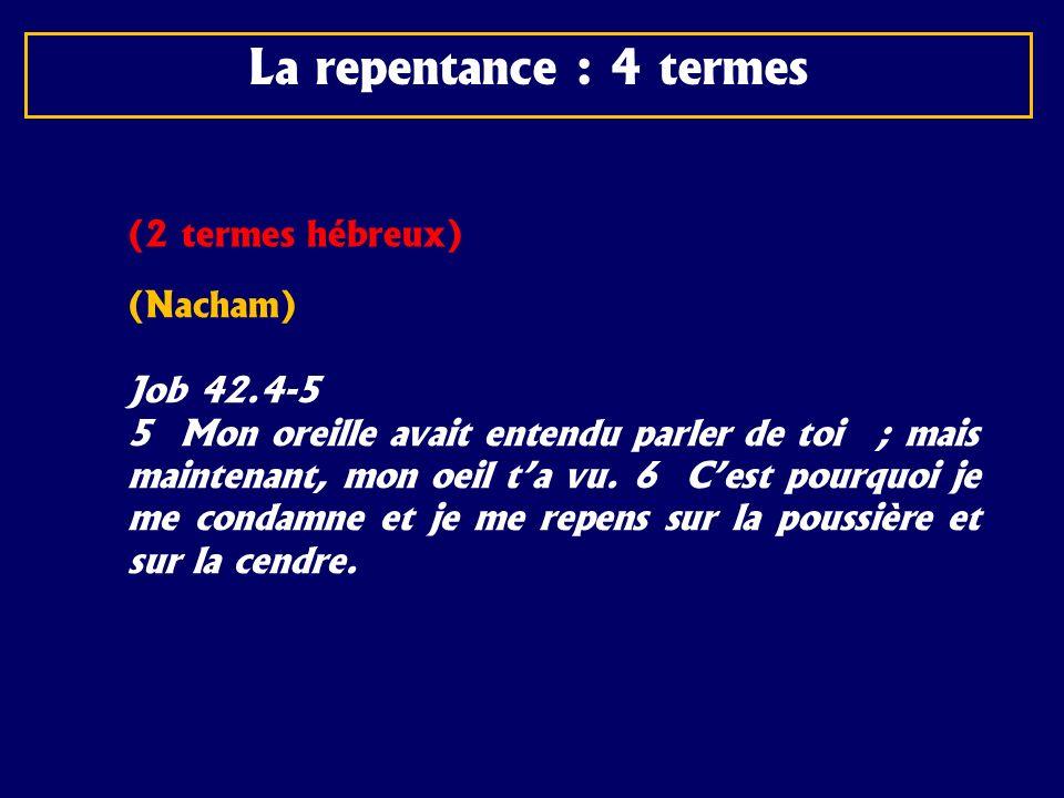La repentance : 4 termes (2 termes hébreux) (Nacham) Job 42.4-5 5 Mon oreille avait entendu parler de toi ; mais maintenant, mon oeil ta vu. 6 Cest po