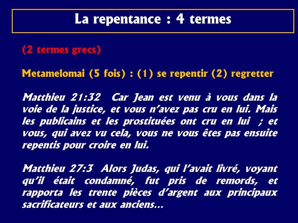 (2 termes grecs) Metamelomai (5 fois) : (1) se repentir (2) regretter Matthieu 21:32 Car Jean est venu à vous dans la voie de la justice, et vous nave