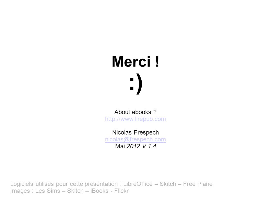 Merci ! :) About ebooks ? http://www.lirepub.com http://www.lirepub.com Nicolas Frespech nicolas@frespech.com nicolas@frespech.com Mai 2012 V 1.4 Logi