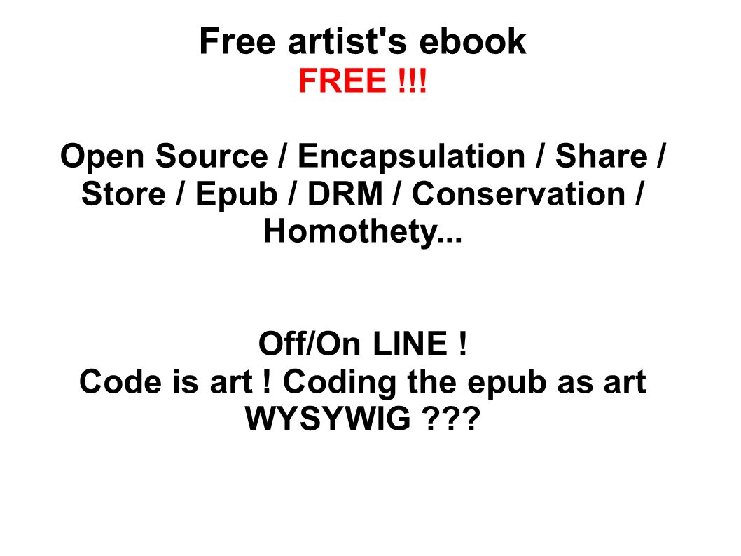 Free artist's ebook FREE !!! Open Source / Encapsulation / Share / Store / Epub / DRM / Conservation / Homothety... Off/On LINE ! Code is art ! Coding