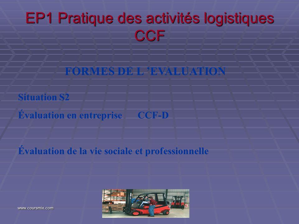 www.coursmix.com EP1 Pratique des activités logistiques CCF FORMES DE L EVALUATION Situation S2 Évaluation en entreprise CCF-D Évaluation de la vie so