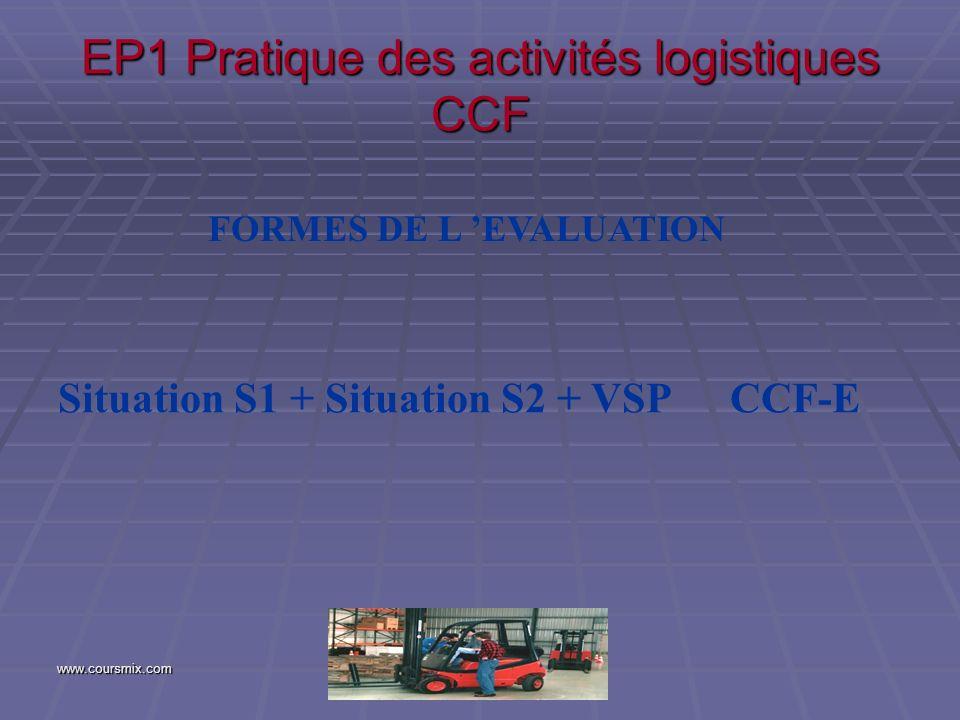 www.coursmix.com EP1 Pratique des activités logistiques CCF FORMES DE L EVALUATION Situation S1 + Situation S2 + VSPCCF-E
