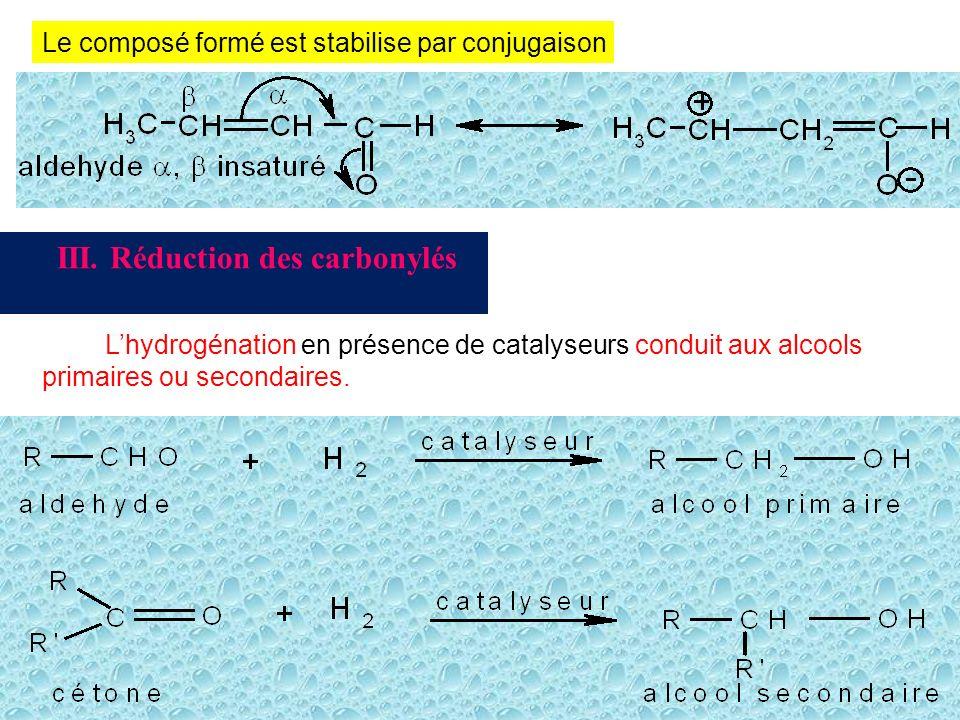 Le composé formé est stabilise par conjugaison III. Réduction des carbonylés Lhydrogénation en présence de catalyseurs conduit aux alcools primaires o