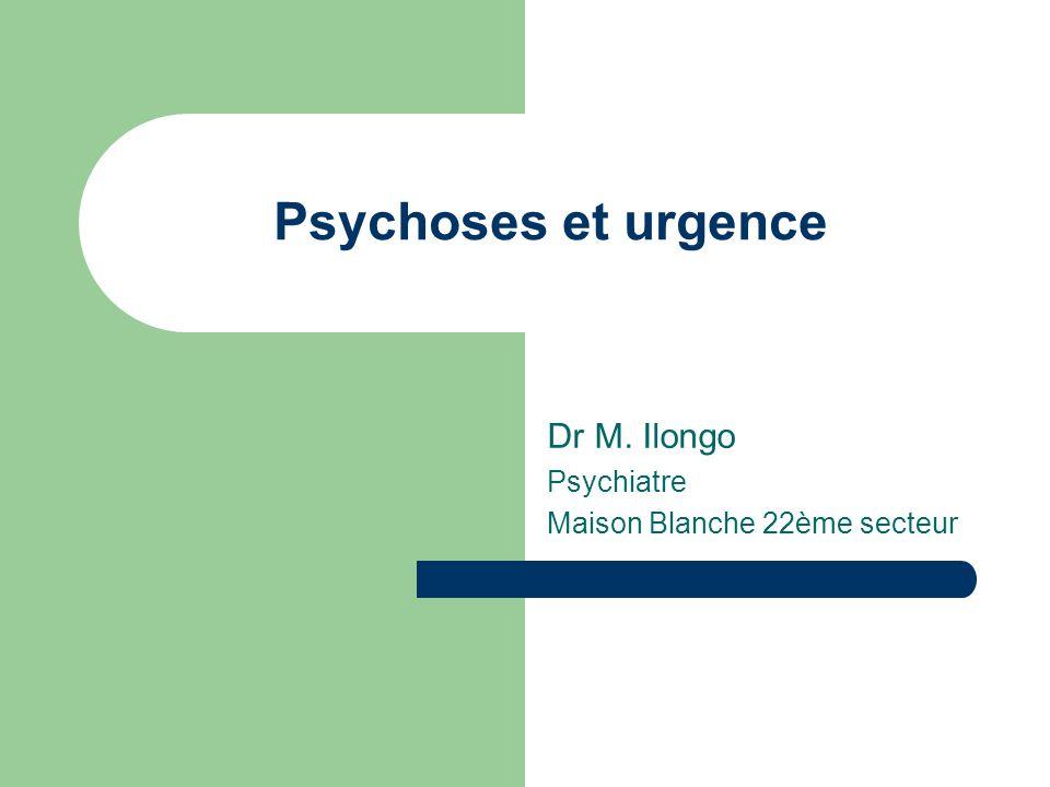 Psychoses et urgence Dr M. Ilongo Psychiatre Maison Blanche 22ème secteur