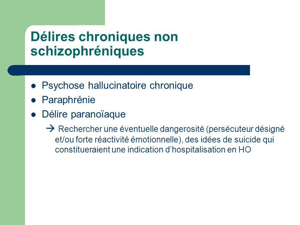 Délires chroniques non schizophréniques Psychose hallucinatoire chronique Paraphrénie Délire paranoïaque Rechercher une éventuelle dangerosité (perséc