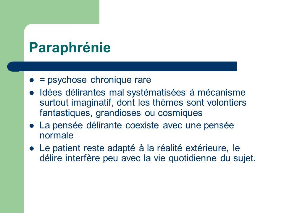 Paraphrénie = psychose chronique rare Idées délirantes mal systématisées à mécanisme surtout imaginatif, dont les thèmes sont volontiers fantastiques,