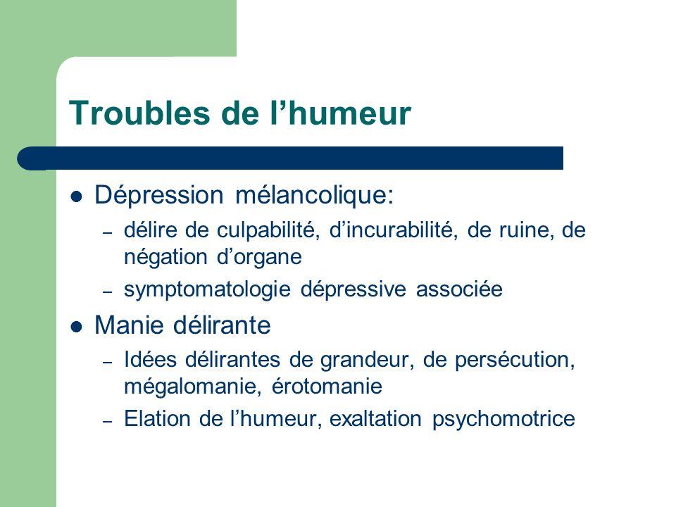 Troubles de lhumeur Dépression mélancolique: – délire de culpabilité, dincurabilité, de ruine, de négation dorgane – symptomatologie dépressive associ
