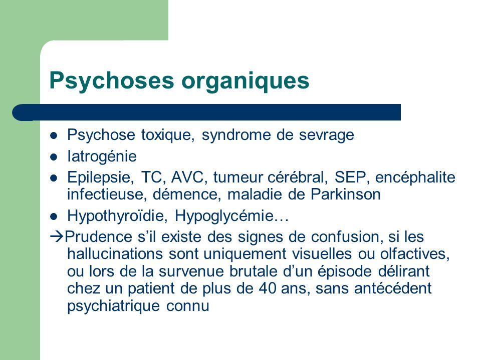 Psychoses organiques Psychose toxique, syndrome de sevrage Iatrogénie Epilepsie, TC, AVC, tumeur cérébral, SEP, encéphalite infectieuse, démence, mala