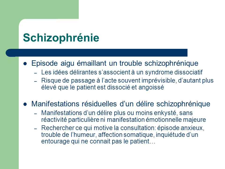 Schizophrénie: critères DSM IV-R Au moins 2 des manifestations suivantes pendant une durée d1 mois: – Idées délirantes, hallucinations – Discours désorganisé – Comportement désorganisé ou catatonique – Symptômes négatifs Dysfonctionnement social/des activités Persistances de symptômes pendant au moins 6 mois