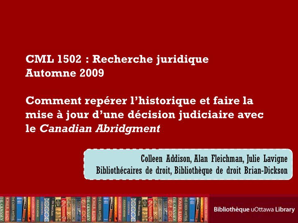 Cecilia Tellis, Law Librarian Brian Dickson Law Library CML 1502 : Recherche juridique Automne 2009 Comment repérer lhistorique et faire la mise à jou