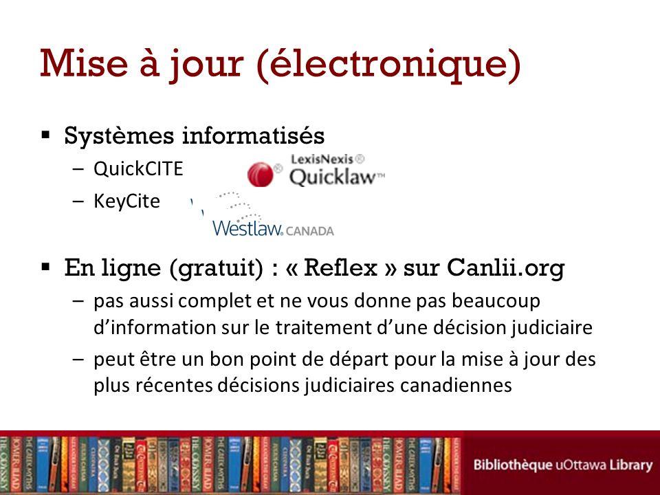 Mise à jour (électronique) Systèmes informatisés –QuickCITE –KeyCite En ligne (gratuit) : « Reflex » sur Canlii.org –pas aussi complet et ne vous donne pas beaucoup dinformation sur le traitement dune décision judiciaire –peut être un bon point de départ pour la mise à jour des plus récentes décisions judiciaires canadiennes