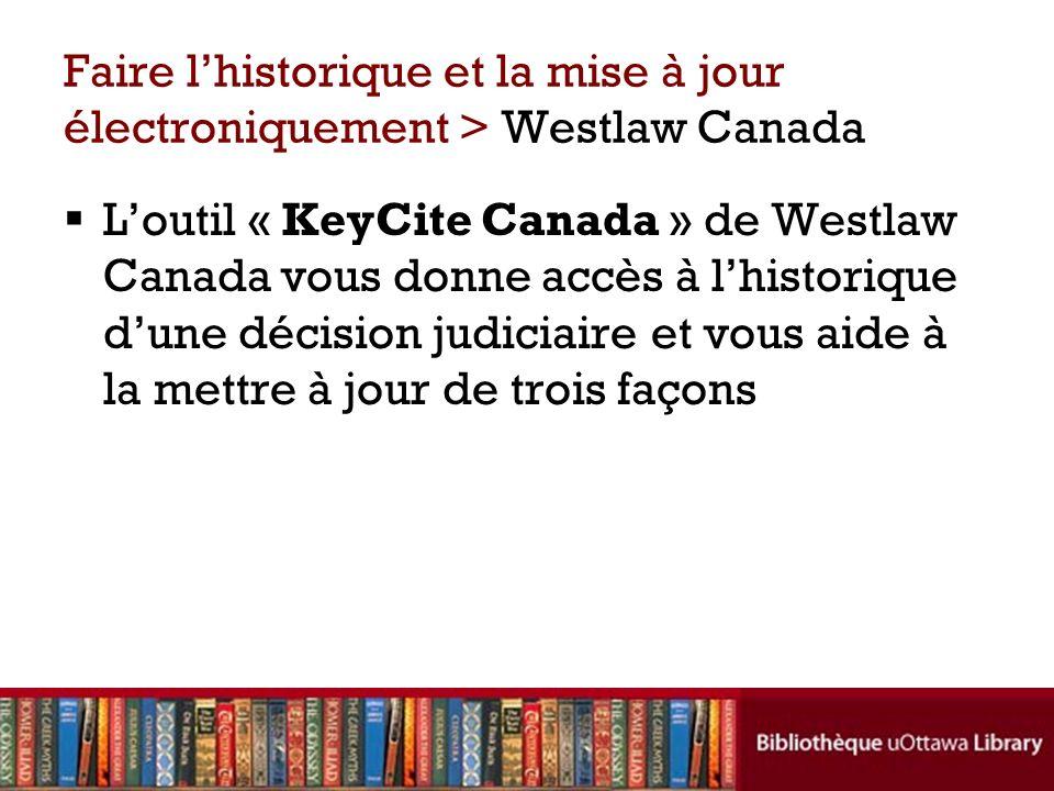 Faire lhistorique et la mise à jour électroniquement > Westlaw Canada Loutil « KeyCite Canada » de Westlaw Canada vous donne accès à lhistorique dune décision judiciaire et vous aide à la mettre à jour de trois façons