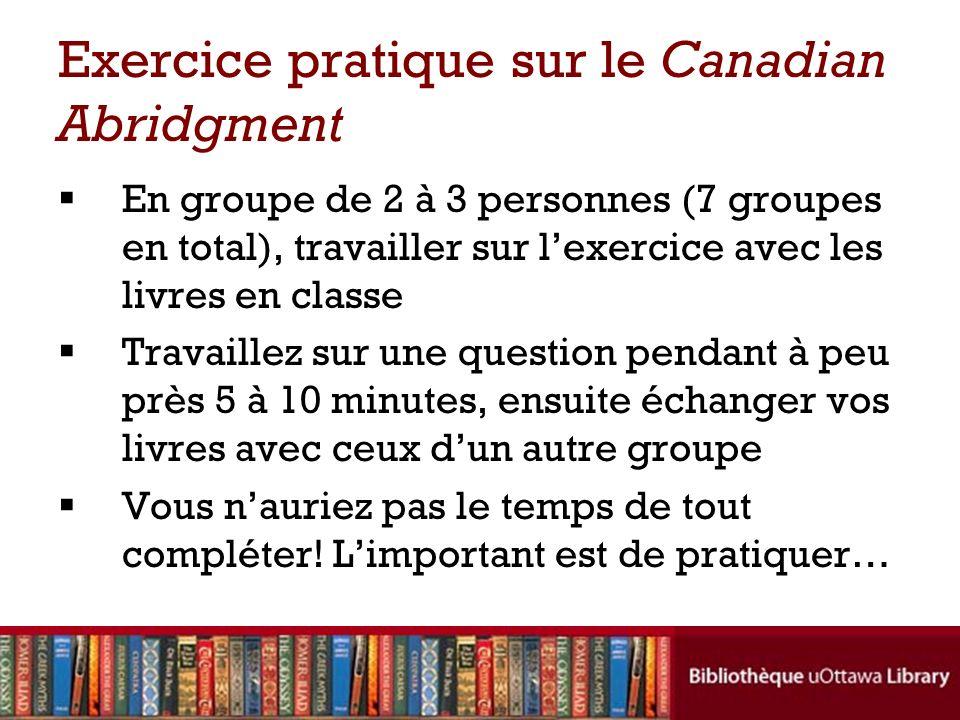 Exercice pratique sur le Canadian Abridgment En groupe de 2 à 3 personnes (7 groupes en total), travailler sur lexercice avec les livres en classe Travaillez sur une question pendant à peu près 5 à 10 minutes, ensuite échanger vos livres avec ceux dun autre groupe Vous nauriez pas le temps de tout compléter.