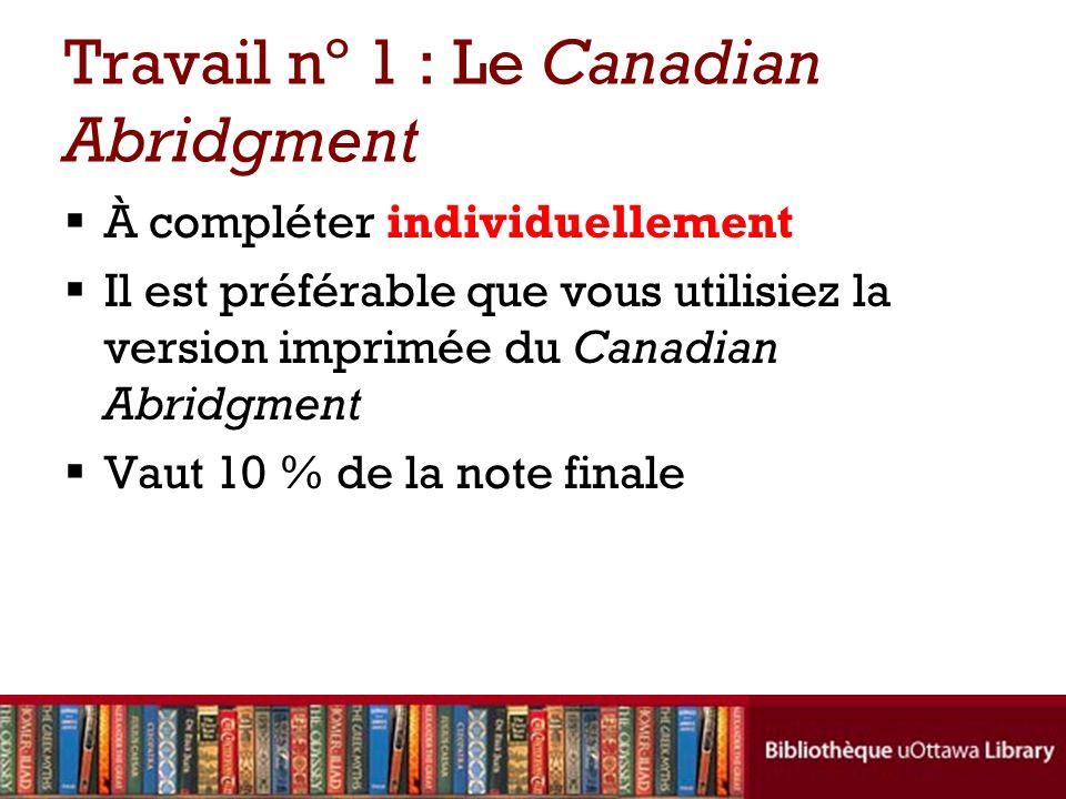 Travail nº 1 : Le Canadian Abridgment À compléter individuellement Il est préférable que vous utilisiez la version imprimée du Canadian Abridgment Vaut 10 % de la note finale