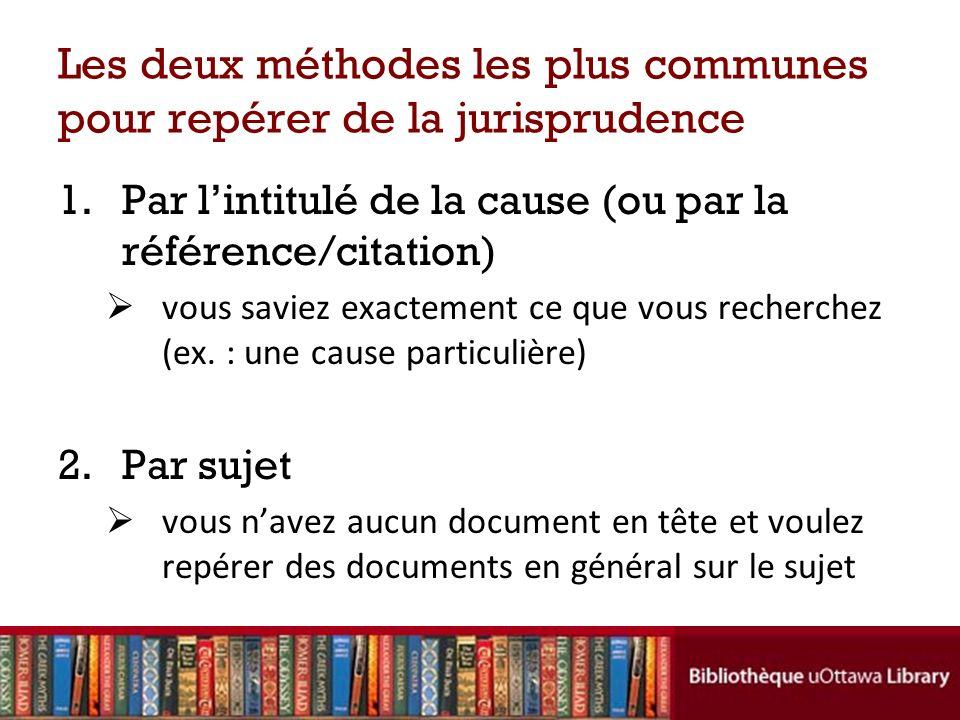 Les deux méthodes les plus communes pour repérer de la jurisprudence 1.Par lintitulé de la cause (ou par la référence/citation) vous saviez exactement ce que vous recherchez (ex.