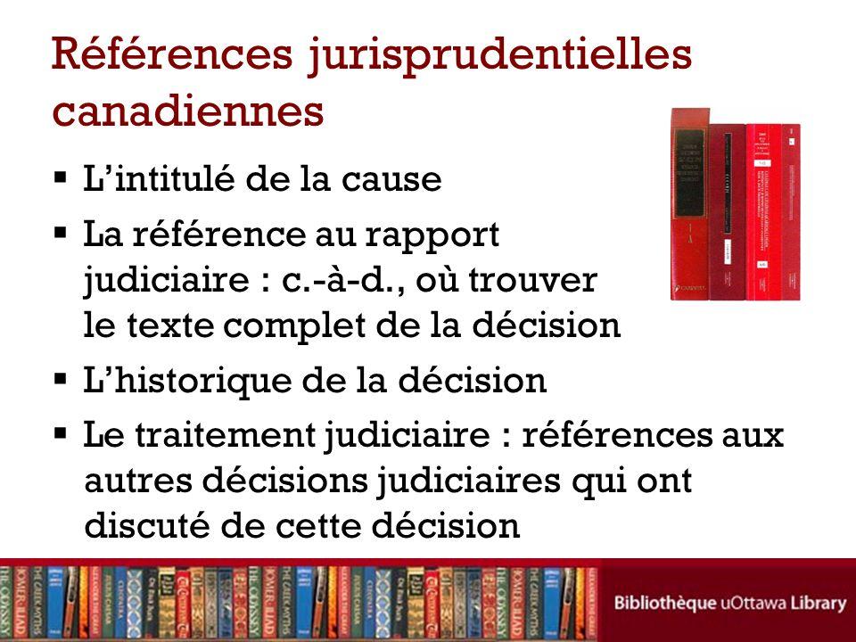 Références jurisprudentielles canadiennes Lintitulé de la cause La référence au rapport judiciaire : c.-à-d., où trouver le texte complet de la décisi