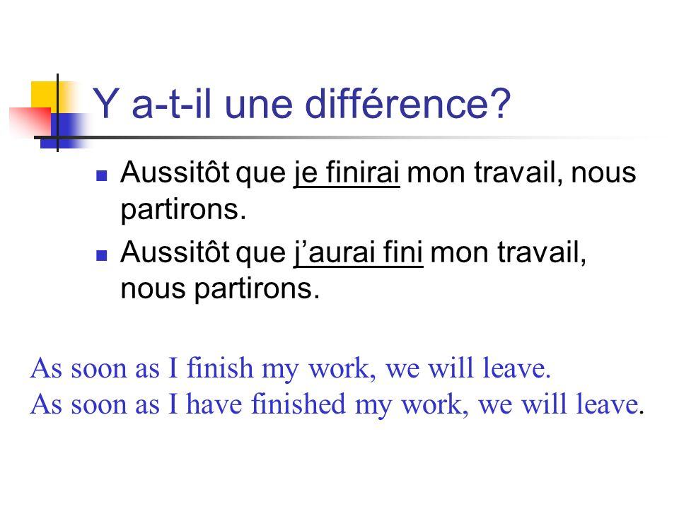 Y a-t-il une différence? Aussitôt que je finirai mon travail, nous partirons. Aussitôt que jaurai fini mon travail, nous partirons. As soon as I finis