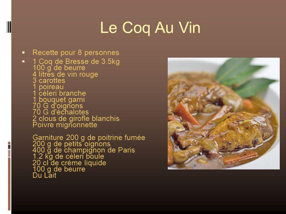 Le Coq Au Vin Recette pour 8 personnes 1 Coq de Bresse de 3.5kg 100 g de beurre 4 litres de vin rouge 3 carottes 1 poireau 1 céleri branche 1 bouquet