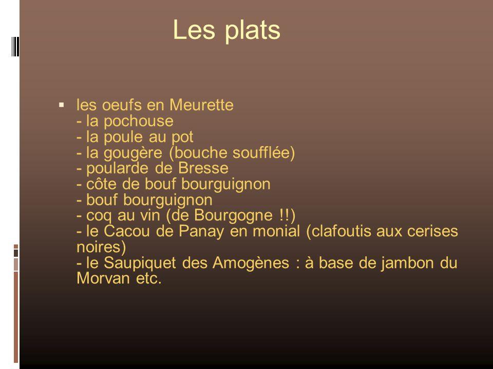 Les plats les oeufs en Meurette - la pochouse - la poule au pot - la gougère (bouche soufflée) - poularde de Bresse - côte de bouf bourguignon - bouf