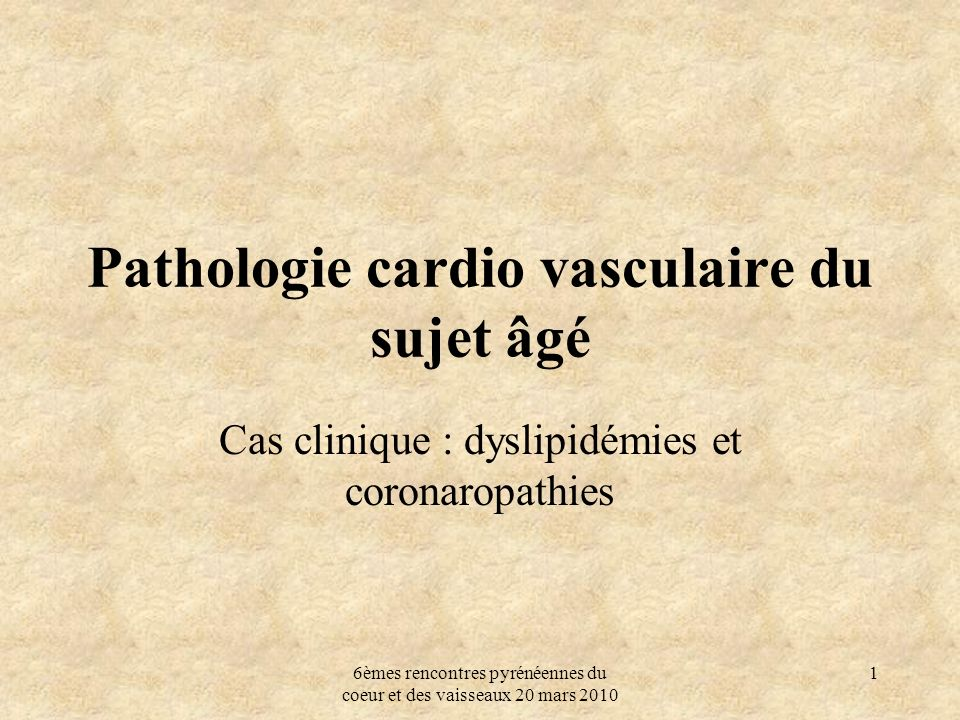 6èmes rencontres pyrénéennes du coeur et des vaisseaux 20 mars 2010 1 Pathologie cardio vasculaire du sujet âgé Cas clinique : dyslipidémies et corona