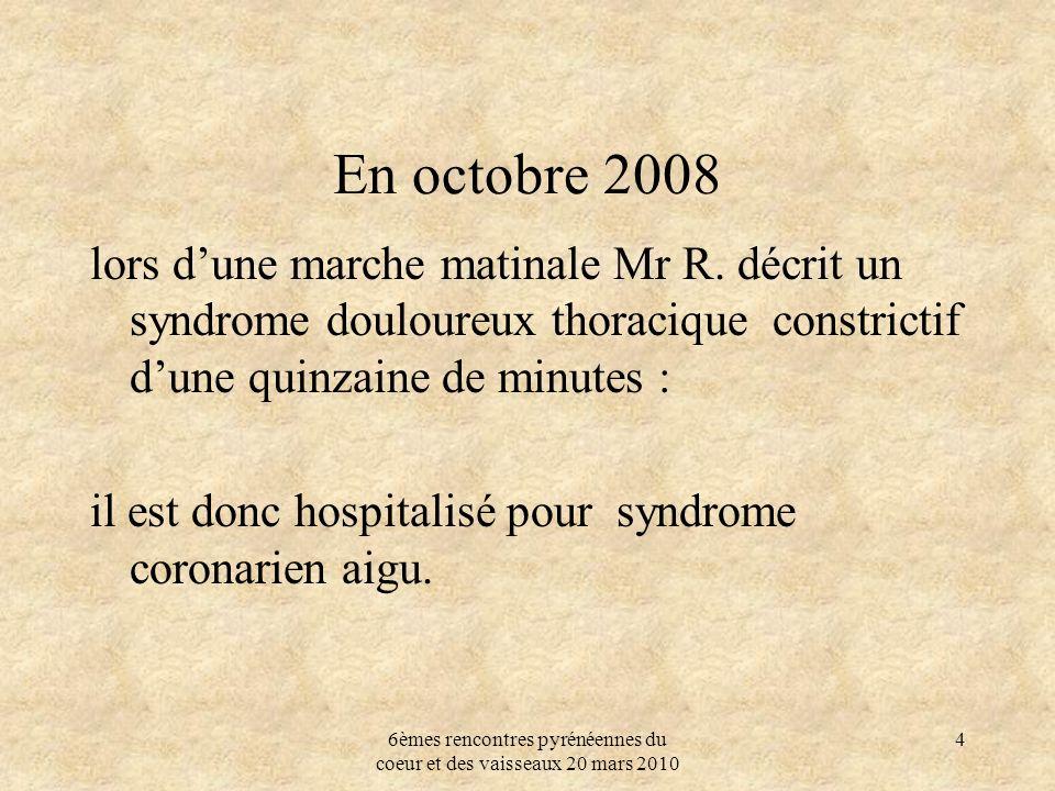 6èmes rencontres pyrénéennes du coeur et des vaisseaux 20 mars 2010 4 En octobre 2008 lors dune marche matinale Mr R. décrit un syndrome douloureux th