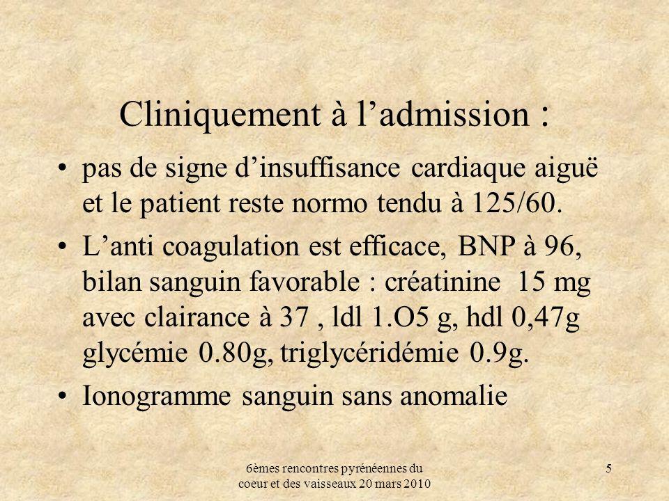6èmes rencontres pyrénéennes du coeur et des vaisseaux 20 mars 2010 5 Cliniquement à ladmission : pas de signe dinsuffisance cardiaque aiguë et le pat