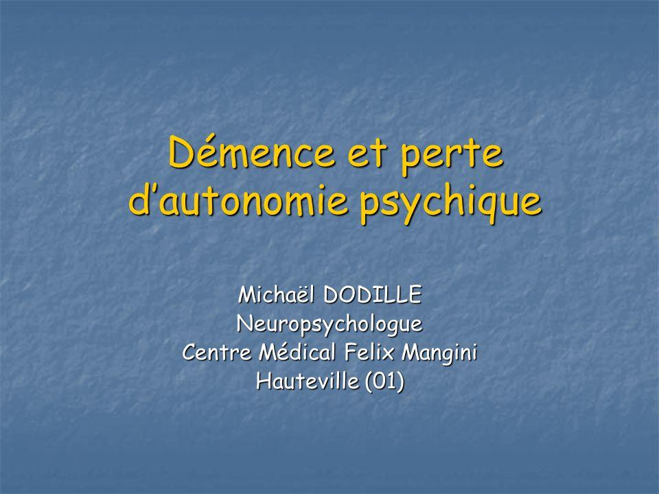 Démence et perte dautonomie psychique Michaël DODILLE Neuropsychologue Centre Médical Felix Mangini Hauteville (01)