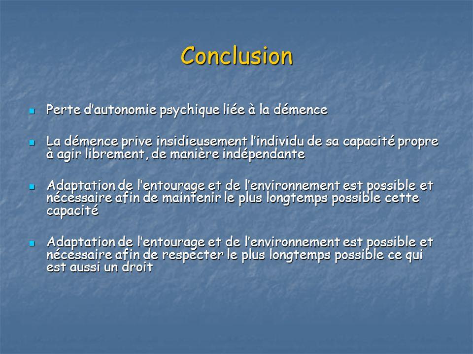 Conclusion Perte dautonomie psychique liée à la démence Perte dautonomie psychique liée à la démence La démence prive insidieusement lindividu de sa c