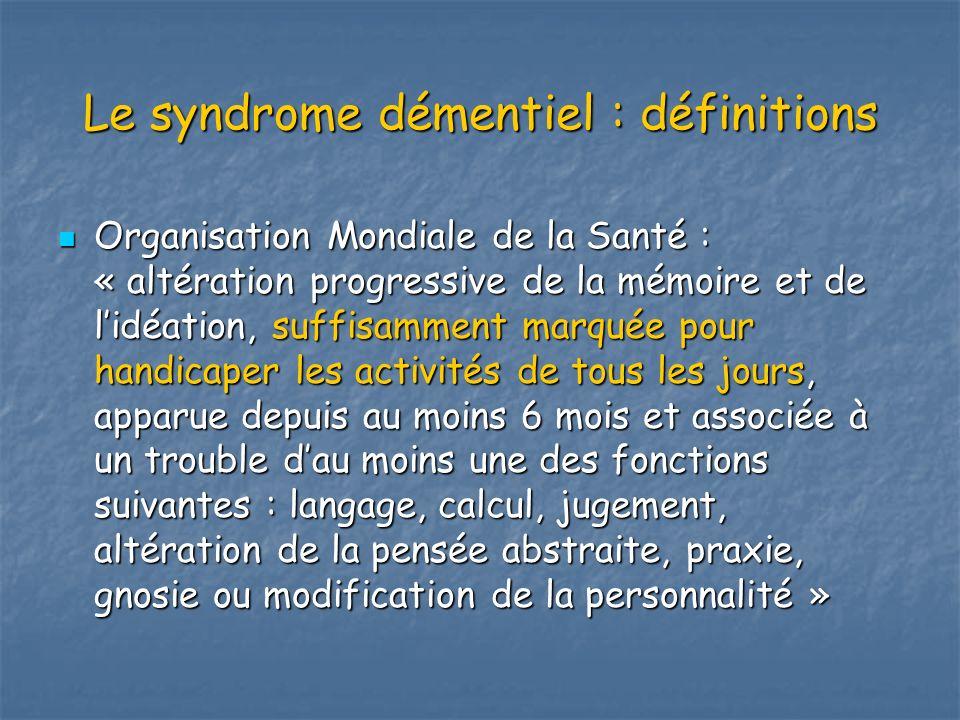 Le syndrome démentiel : définitions Organisation Mondiale de la Santé : « altération progressive de la mémoire et de lidéation, suffisamment marquée p