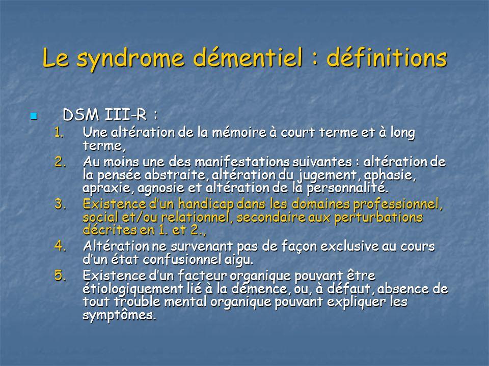 Le syndrome démentiel : définitions DSM III-R : DSM III-R : 1.Une altération de la mémoire à court terme et à long terme, 2.Au moins une des manifesta