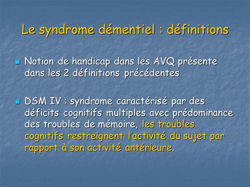 Le syndrome démentiel : définitions Notion de handicap dans les AVQ présente dans les 2 définitions précédentes Notion de handicap dans les AVQ présen