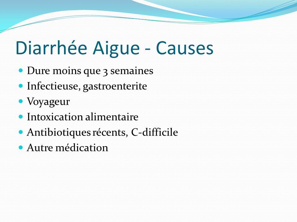 Diarrhée Aigue - Causes Dure moins que 3 semaines Infectieuse, gastroenterite Voyageur Intoxication alimentaire Antibiotiques récents, C-difficile Aut