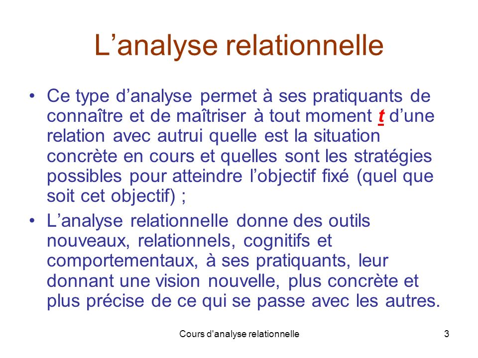 Cours d analyse relationnelle14 La relation A – B (6) les 2 niveaux (vu de A) AB Niveau 1A ( A – B ) tB ( A – B ) t Niveau 2A [ B ( A – B ) ] tB [ A ( A – B ) ] t Une communication à laveugle… Chaque partenaire dune relation reste dans lignorance de la façon dont lautre voit réellement la relation avec lui.