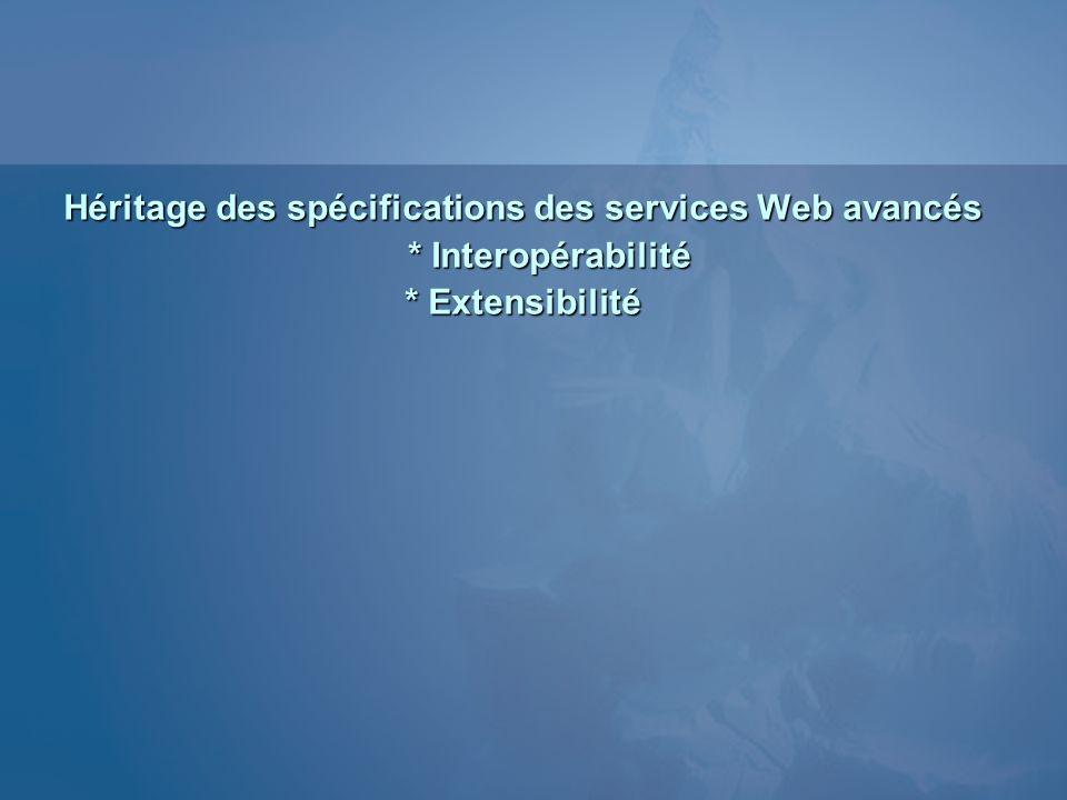 Héritage des spécifications des services Web avancés * Interopérabilité * Extensibilité