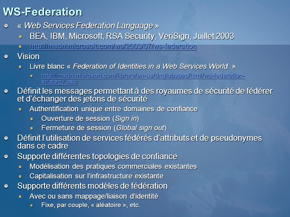 WS-Federation « Web Services Federation Language » BEA, IBM, Microsoft, RSA Security, VeriSign, Juillet 2003 http://msdn.microsoft.com/ws/2003/07/ws-f
