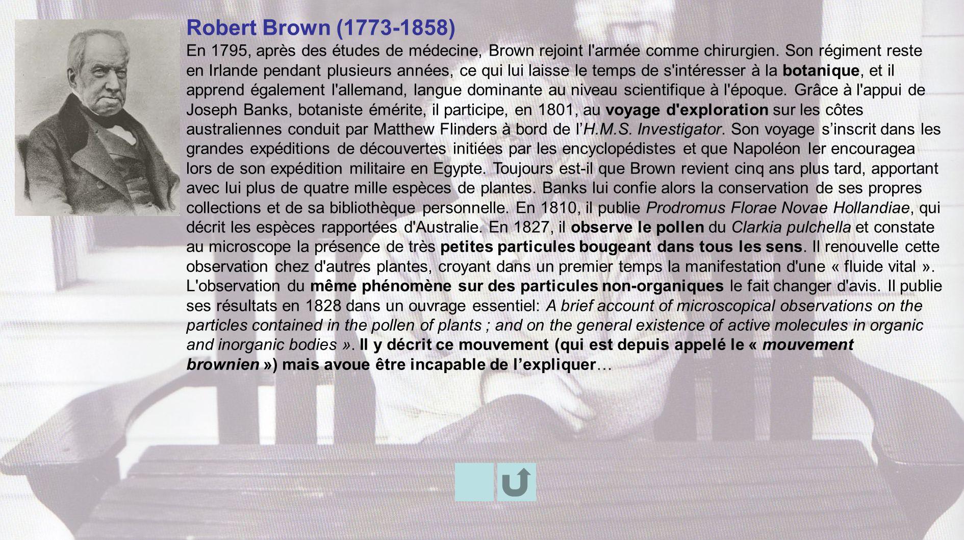 Robert Brown (1773-1858) En 1795, après des études de médecine, Brown rejoint l'armée comme chirurgien. Son régiment reste en Irlande pendant plusieur