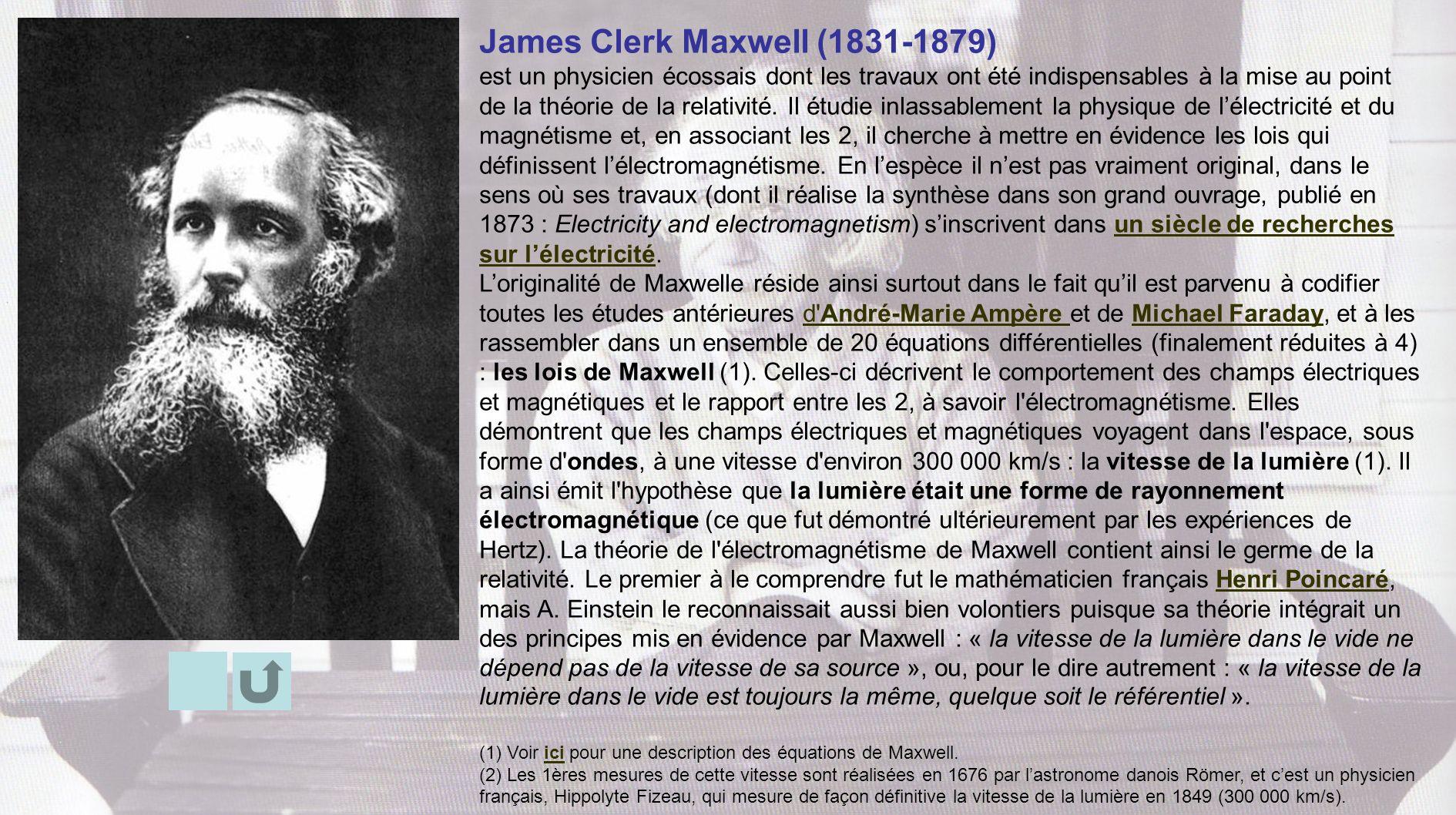 James Clerk Maxwell (1831-1879) est un physicien écossais dont les travaux ont été indispensables à la mise au point de la théorie de la relativité. I