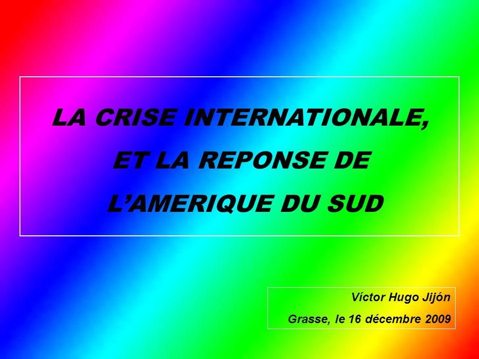 LA CRISE INTERNATIONALE, ET LA REPONSE DE LAMERIQUE DU SUD Víctor Hugo Jijón Grasse, le 16 décembre 2009