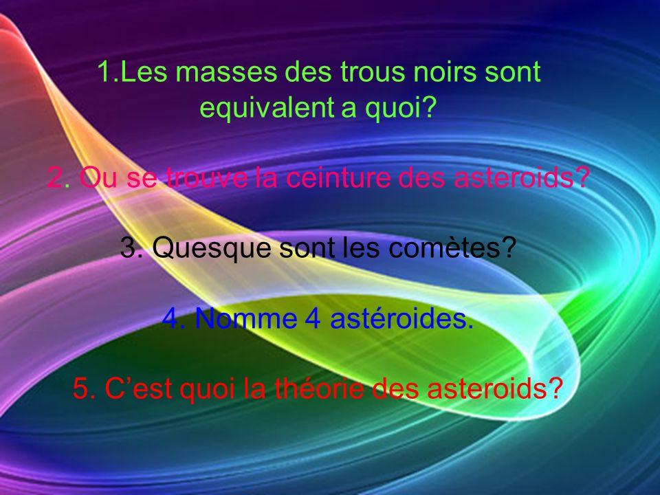 1.Les masses des trous noirs sont equivalent a quoi? 2. Ou se trouve la ceinture des asteroids? 3. Quesque sont les comètes? 4. Nomme 4 astéroides. 5.