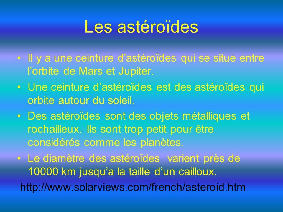 Les astéroïdes Il y a une ceinture dastéroïdes qui se situe entre lorbite de Mars et Jupiter. Une ceinture dastéroïdes est des astéroïdes qui orbite a