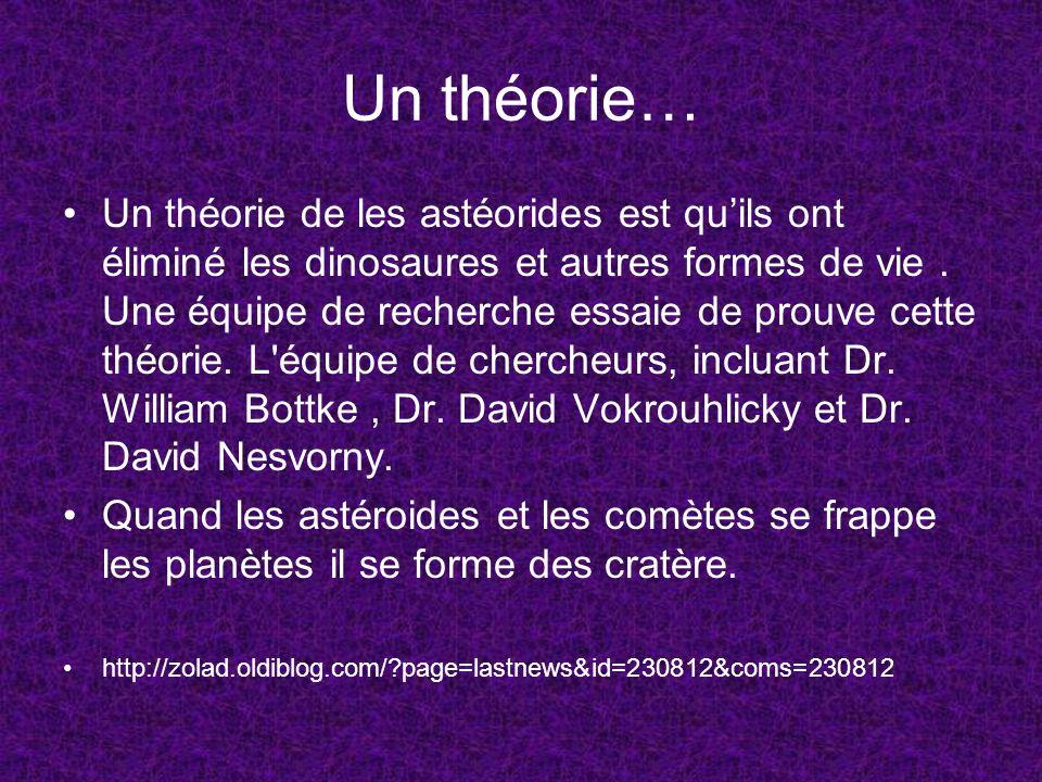 Un théorie… Un théorie de les astéorides est quils ont éliminé les dinosaures et autres formes de vie. Une équipe de recherche essaie de prouve cette